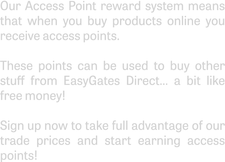 Our Access Point reward system means that when you buy products online you receive access points.These points can be used to buy other stuff from EasyGates Direct... a bit like free money!Sign up now to take full advantage of our trade prices and start earning access points!