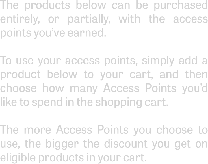 The products below can be purchased entirely, or partially, with the access points you've earned.To use your access points, simply add a product below to your cart, and then choose how many Access Points you'd like to spend in the shopping cart.The more Access Points you choose to use, the bigger the discount you get on eligible products in your cart.